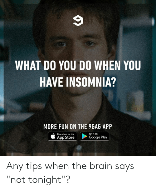 "Google Play: WHAT DO YOU DO WHEN YOU  HAVE INSOMNIA?  MORE FUN ON THE 9GAG APP  Download on the  GET IT ON  Google Play  App Store Any tips when the brain says ""not tonight""?"