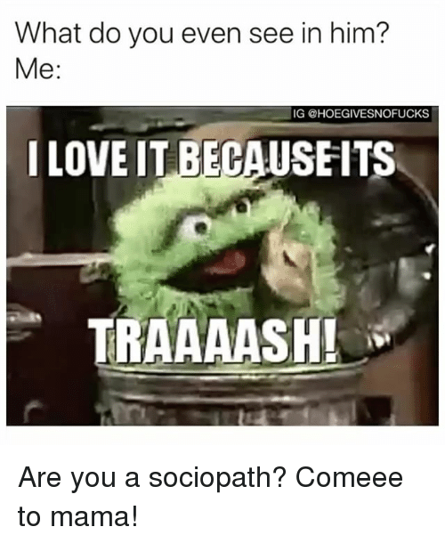 Sociopath, Girl Memes, and Mama: What do you even see in him?  Me:  IG @HOEGIVESNOFUCKS  ILOVE IT BEGAUSEITS  TRAAAASH! Are you a sociopath? Comeee to mama!