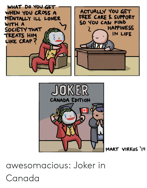 Joker, Life, and Tumblr: WHAT DO YOU GET  WHEN YOU CROSS A  MENTALLY ILL LONER  WITH A  SOCIETY THAT  TREATS HIM  LIKE CRAP?  ACTUALLY YoU GET  FREE CARE & SUPPORT  SO YOU CAN FIND  HAPPINESS  IN LIFE  JOKER  CANADA EDITION  MART VIRKUS '1q awesomacious:  Joker in Canada