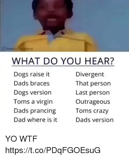 Braces: WHAT DO YOU HEAR?  Dogs raise it  Dads braces  Dogs version  Toms a virgin  Dads prancing  Dad where is it  Divergent  That person  Last person  Outrageous  Toms crazy  Dads version YO WTF https://t.co/PDqFGOEsuG