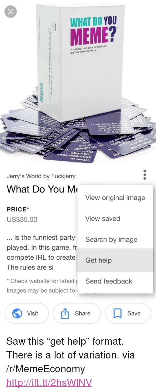 """You Meme: WHAT DO YOU  MEME?  A millennial card garme for milennials  and their millennial friends  Jerry's World by Fuckjerry  What Do You M  View original image  PRICE*  US$35.00  View saved  is the funniest party  played. In this game, fr  compete IRL to create  The rules are Si  Search by image  Get help  Check website for latest  Images may be subject to  Send feedback  Visit  Share  Save <p>Saw this """"get help"""" format. There is a lot of variation. via /r/MemeEconomy <a href=""""http://ift.tt/2hsWlNV"""">http://ift.tt/2hsWlNV</a></p>"""