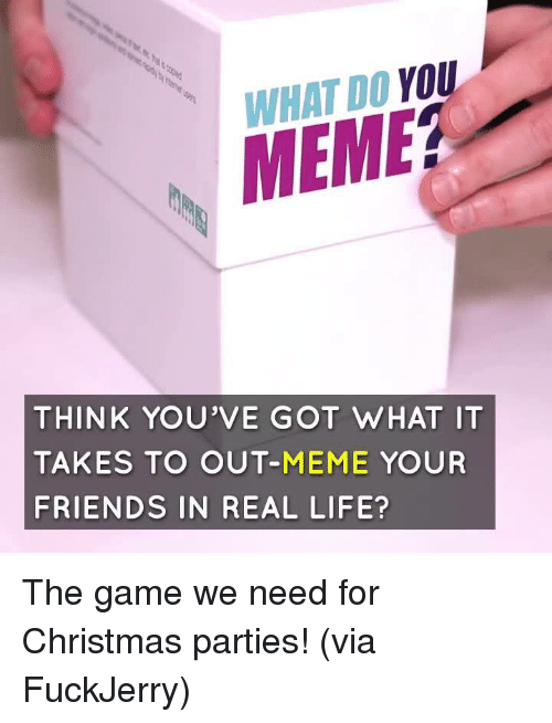You Meme: WHAT DO YOU  MEME?  THINK YOU'VE GOT WHAT IT  TAKES TO OUT-MEME YOUR  FRIENDS IN REAL LIFE? The game we need for Christmas parties!  (via FuckJerry)