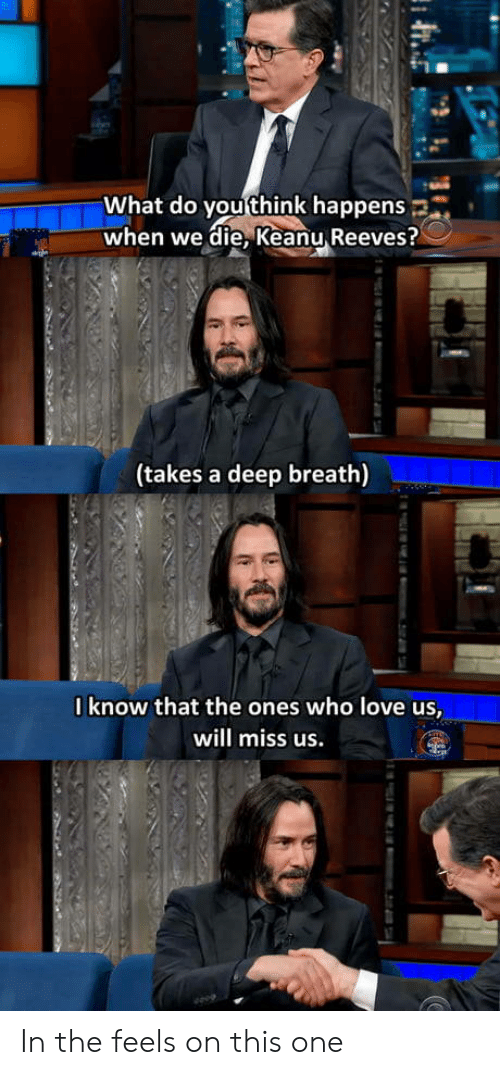 Love, Keanu Reeves, and Deep: What do you think happens  when we die, Keanu Reeves?  (takes a deep breath)  0know that the ones who love us,  will miss us.  m.2i74 In the feels on this one