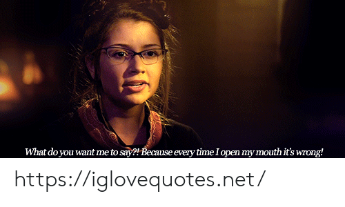 Time, Net, and Open: What do you want me to say?! Because every time I open my mouth it's wrong! https://iglovequotes.net/