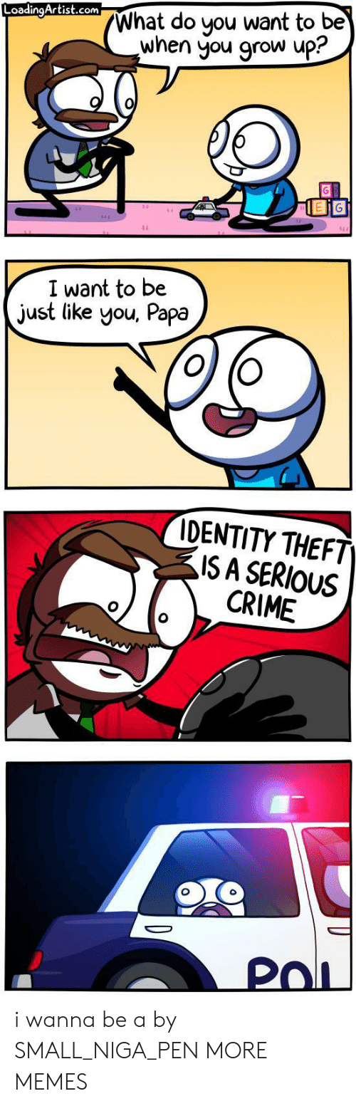 Crime, Dank, and Memes: What do you want to be  when you grow up?  LoadingArtist.com  I want to be  just like you, Papa  IDENTITY THEFT  ISA SERIOUS  CRIME  PoL i wanna be a by SMALL_NIGA_PEN MORE MEMES