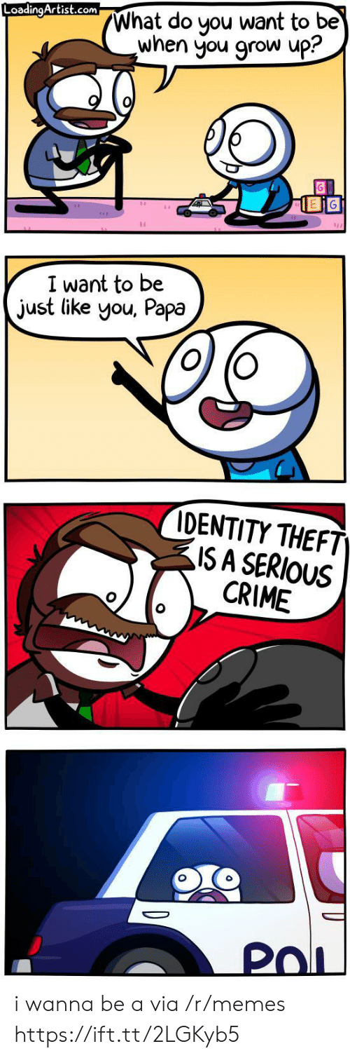 Crime, Memes, and Com: What do you want to be  when you grow up?  LoadingArtist.com  I want to be  just like you, Papa  IDENTITY THEFT  ISA SERIOUS  CRIME  PoL i wanna be a via /r/memes https://ift.tt/2LGKyb5