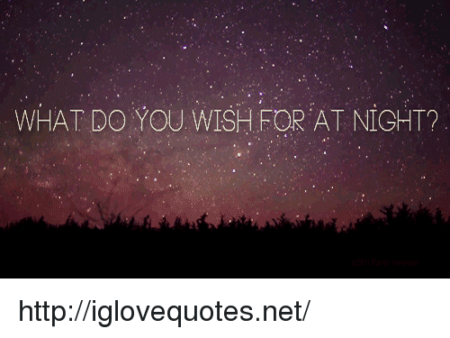 Http, Net, and You: WHAT DO YOU WISH FOR AT NIGHT? http://iglovequotes.net/