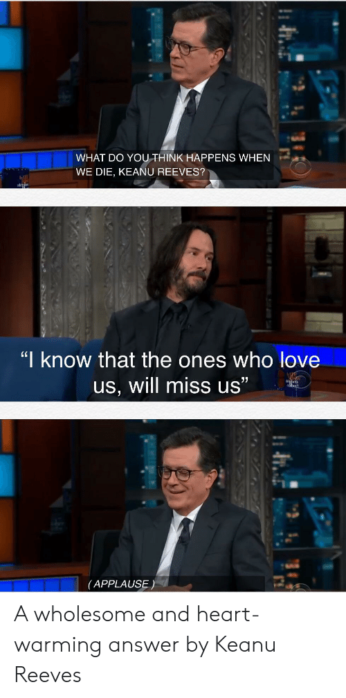 """Applause: WHAT DO YOUTHINK HAPPENS WHEN  WE DIE, KEANU REEVES?  stehe  """"I know that the ones who love  77  us, will miss us""""  dhen  bert  (APPLAUSE) A wholesome and heart-warming answer by Keanu Reeves"""