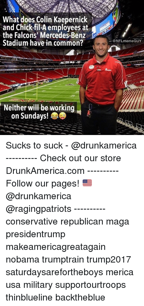 Chick-Fil-A, Colin Kaepernick, and Memes: What does Colin Kaepernick  and Chick-fil-A employees at  the Falcons' Mercedes-Benz  Stadium have in common?  .  @NFLmemeGUY  Neither will be working  on Sundays! Sucks to suck - @drunkamerica ---------- Check out our store DrunkAmerica.com ---------- Follow our pages! 🇺🇸 @drunkamerica @ragingpatriots ---------- conservative republican maga presidentrump makeamericagreatagain nobama trumptrain trump2017 saturdaysarefortheboys merica usa military supportourtroops thinblueline backtheblue