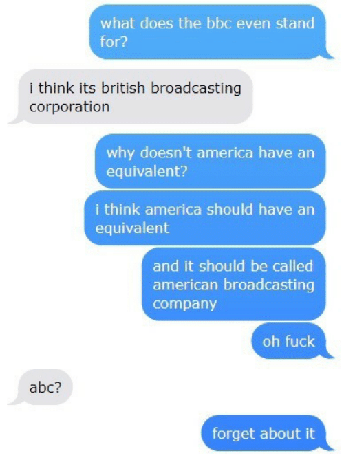 Abc, America, and American: what does the bbc even stand  for?  i think its british broadcasting  corporation  why doesn't america have an  equivalent?  i think america should have an  equivalent  and it should be called  american broadcasting  company  oh fuck  abc?  forget about it