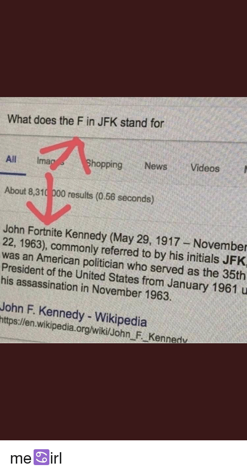 Assassination, News, and Videos: What does the F in JFK stand for  All Ima  hopping News Videos  About 8,310 000 results (0.56 seconds)  John Fortnite Kennedy (May 29, 1917 November  22, 1963), commonly referred to by his initials JFK  was an American politician who served as the 35th  President of the United States from January 1961 u  his assassination in November 1963.  John F. Kennedy- Wikipedia  https:llen wikipedia.org/wikilJohn F. Kennedv