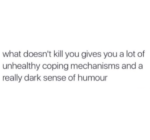 Dark, You, and What: what doesn't kill you gives you a lot of  unhealthy coping mechanisms and a  really dark sense of humour
