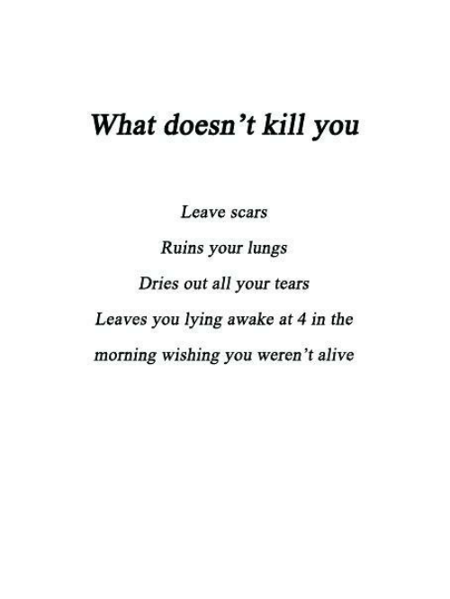 Alive, Lying, and Awake: What doesn't kill you  Leave scars  Ruins your lungs  Dries out all your tears  Leaves you lying awake at 4 in the  morning wishing you weren't alive