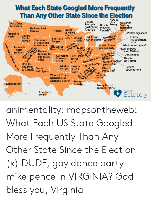Populism: What Each State Googled More Frequently  Than Any Other State Since the Election  How to  stop  West Coast  secession  Donald  Trump is  gaslighting move to  America  Kellyanne  How to Trump Conway  National Park  Service  alternative  facts  Protest Where  is Hillary  Clinton  Bernhard now? What is  Canada?  Punching  Nazis  General  Mattis  qotes  Protest sign ideas  Can Obama  run again?  Did Trump  populism? ban Muslims?  Trump  impeachment  Internment  Langer  of Japanese  Americans  odds  What are refugees?  Lauren Duca  Tucker Carlson  prostitutes  Martin  Impeach  Trump  petition  ch  Donald Trump  pee pee party  NL writer  Baron Trump  Russian  Federal  funding for  sanctuary  cities  Shkreli  dog  Kellyanne Sean poop  Spicer  gum  Sean Spicer lies party Mike  Pence  punched gif  What is a  pussy hat?  Gay dance  Jim Acosta  Conway  punch  Dossier  How to  emigrate  to Canada  What is How to Pray for Trump Richard Spencer on Trump  Border  Patrol jobs  Douglass?  prostitute  remark  Recess  NATO? build a  wall?  appointment  Putin  Who will Trump  nominate for  Supreme Court?  DOOors  Trump  anxiety  Kakistocracy  Trump lowest  approval rating  One-China  policy  Powered by  Estately  What did Trump do now? animentality: mapsontheweb:  What Each US State Googled More Frequently Than Any Other State Since the Election (x)  DUDE, gay dance party mike pence in VIRGINIA?  God bless you, Virginia