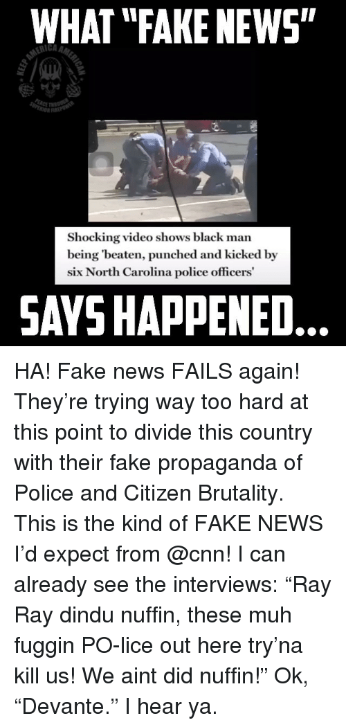 """Lice: WHAT """"FAKE NEWS""""  rIi  Shocking video shows black man  being 'beaten, punched and kicked by  six North Carolina police officers  SAYS HAPPENED HA! Fake news FAILS again! They're trying way too hard at this point to divide this country with their fake propaganda of Police and Citizen Brutality. This is the kind of FAKE NEWS I'd expect from @cnn! I can already see the interviews: """"Ray Ray dindu nuffin, these muh fuggin PO-lice out here try'na kill us! We aint did nuffin!"""" Ok, """"Devante."""" I hear ya."""