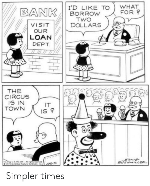 Bank, June 23, and Borrow: WHAT  FOR?  I'D LIKE TO  BORROW  TWO  DOLLARS  BANK  VISIT  OUR  LOAN  DEPT  THE  CIRCUS  IS IN  TOWN  IT  IS ?  ERNIE  BUSNMILL  7 Pat OffAghs resrvied  197 by U Seat  JUNE-23 Simpler times