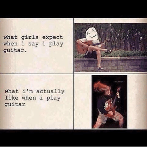 Girls, Memes, and Guitar: what girls expect  when i say i play  guitar.  what i'm actually  like when i play  guitar