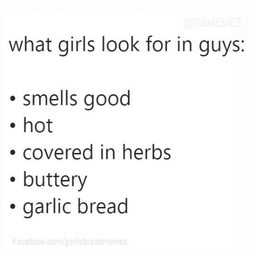smells good: what girls look for in guys  smells good  hot  covered in herbs  buttery  garlic bread  Facebook.com/garlic breadmemes