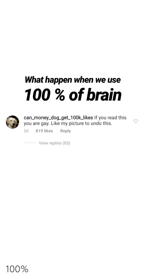 Funny, Money, and Brain: What happen when we use  100% of brain  can_money_dog_get 100k_likes If you read this  you are gay. Like my picture to undo this.  Reply  2d  819 likes  View replies (83) 100%