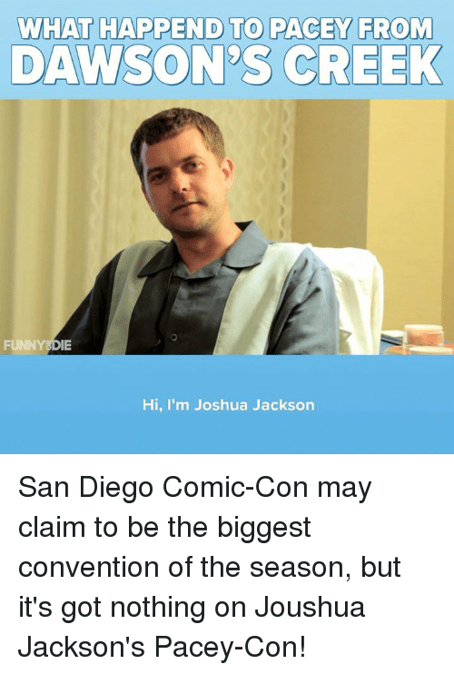 Dank, Comic Con, and San Diego: WHAT HAPPEND TO PACEY FROM  DAWSON'S CREEK  FUNNYSDIE  Hi, I'm Joshua Jackson San Diego Comic-Con may claim to be the biggest convention of the season, but it's got nothing on Joushua Jackson's Pacey-Con!