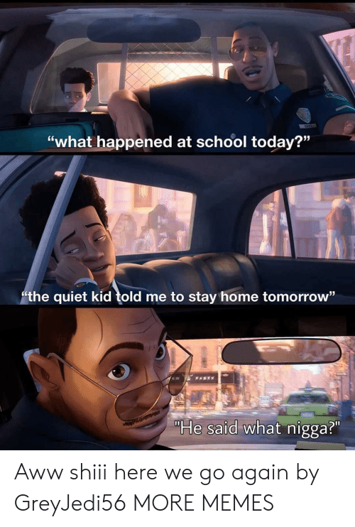 """Aww, Dank, and Memes: """"what happened at school today?""""  the quiet kid told me to stay home tomorrow""""  PARTY  """"He said what nigga?"""" Aww shiii here we go again by GreyJedi56 MORE MEMES"""
