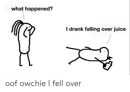 Falling Over: what happened?  I drank falling over juice oof owchie I fell over