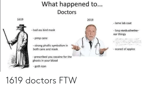 Ass, Bad, and Ftw: What happened to...  Doctors  1619  2019  -am lab coat  -bad ass bird mask  limp stethsthetho  ear thingy  pimp cane  -strong phallic symbolism in  both cane and mask  -scared of apples  - prescribed you cocaine for thee  ghosts in your blood  -goth icon 1619 doctors FTW