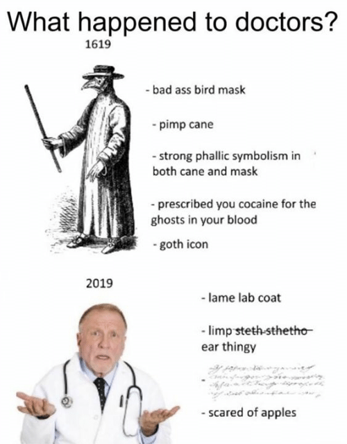 Ass, Bad, and Cocaine: What happened to doctors?  1619  -bad ass bird mask  -pimp cane  - strong phallic symbolism in  both cane and mask  prescribed you cocaine for the  ghosts in your blood  goth icon  2019  -lame lab coat  limp steth-sthetho  ear thingy  - scared of apples