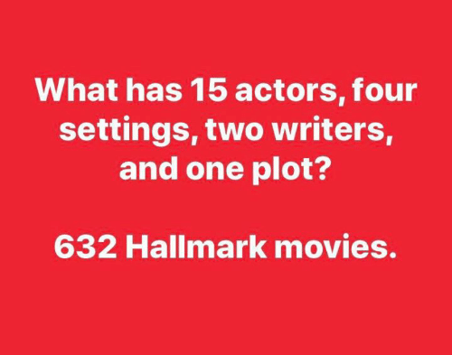 plot: What has 15 actors, four  settings, two writers,  and one plot?  632 Hallmark movies.