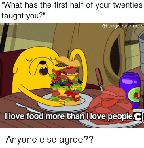 "Food, Girl Memes, and First: What has the first half of your twenties  taught you?""  Il  @hoegivesnofucks  llove food more than Ulove people.C Anyone else agree??"