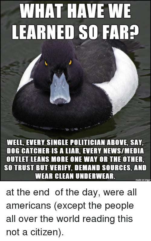 News, Imgur, and World: WHAT HAVE WE  LEARNED SO FAR?  WELL, EVERY SINGLE POLITICIAN ABOVE, SAY,  DOG CATCHER IS A LIAR, EVERY NEWS/MEDIA  OUTLET LEANS MORE ONE WAY OR THE OTHER,  SO TRUST BUT VERIFY, DEMAND SOURCES, AND  WEAR CLEAN UNDERWEAR.  made on imgur at the end of the day, were all americans (except the people all over the world reading this not a citizen).