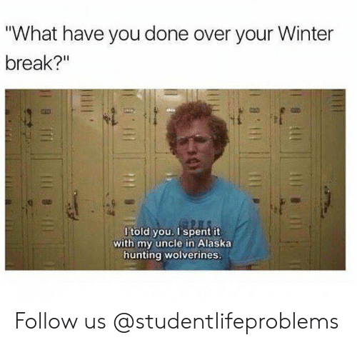 "Winter Break: ""What have you done over your Winter  break?""  t-  l told you. I spent it  with my uncle in Alaska  hunting wolverines Follow us @studentlifeproblems​"