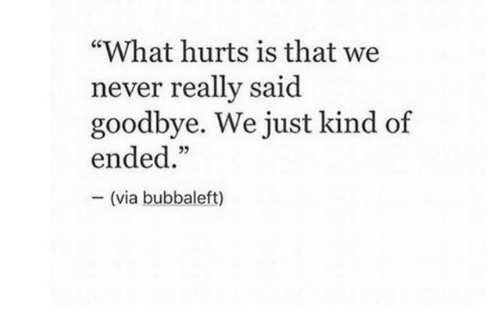 "Never, Via, and What: ""What hurts is that we  never really said  goodbye. We just kind of  ended.""  (via bubbaleft)"
