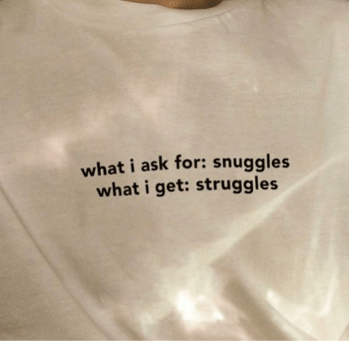 snuggles: what i ask for: snuggles  what i get: struggles