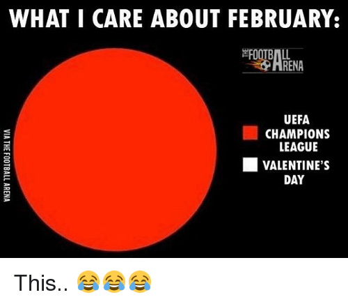 uefa champion league: WHAT I CARE ABOUT FEBRUARY.  RENA  UEFA  CHAMPIONS  LEAGUE  L VALENTINE'S  DAY This.. 😂😂😂