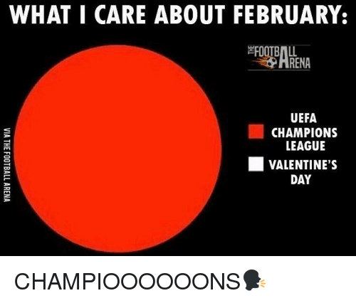 uefa champion league: WHAT I CARE ABOUT FEBRUARY.  RENA  UEFA  CHAMPIONS  LEAGUE  VALENTINE'S  DAY CHAMPIOOOOOONS🗣