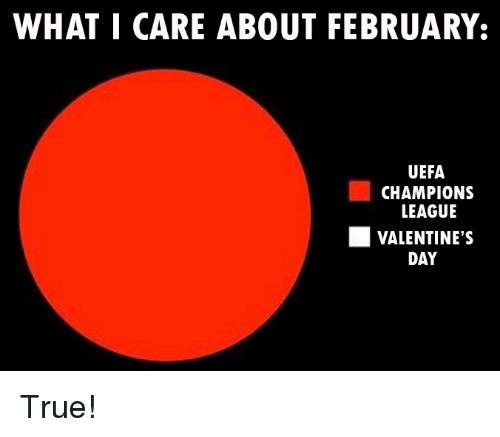 uefa champion league: WHAT I CARE ABOUT FEBRUARY:  UEFA  CHAMPIONS  LEAGUE  VALENTINE'S  DAY True!