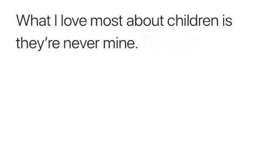 Children, Love, and Never: What I love most about children is  they're never mine