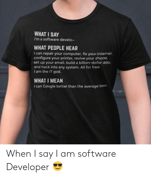 God, Google, and Phone: WHAT I SAY  I'm a software develo-  WHAT PEOPLE HEAR  I can repair your computer, fix yourintenet.  configure your printer, revive your phone,  set up your email, build a billion-dollar app.  and hack into any system. All for free.  Iam the IT god.  WHAT I MEAN  I can Google better than the average bear. When I say I am software Developer 😎