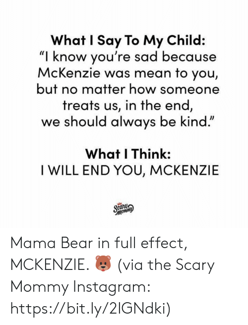 "Dank, Instagram, and Bear: What I Say To My Child:  ""I know you're sad because  McKenzie was mean to you,  but no matter how someone  treats us, in the end  we should always be kind.""  What I Think:  I WILL END YOU, MCKENZIE Mama Bear in full effect, MCKENZIE. 🐻  (via the Scary Mommy Instagram: https://bit.ly/2IGNdki)"