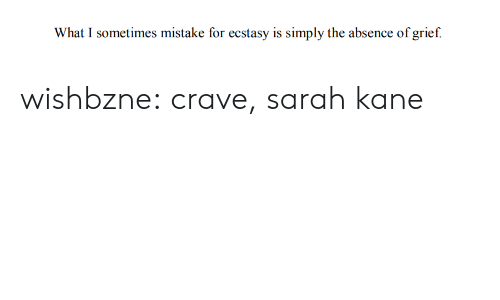 kane: What I sometimes mistake for ecstasy is simply the absence of grief. wishbzne:  crave, sarah kane
