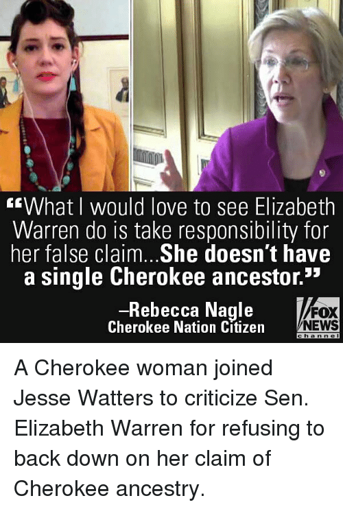 "Elizabeth Warren, Love, and Memes: ""What I would love to see Elizabeth  Warren do is take responsibility for  her false claim. .She doesn't have  a single Cherokee ancestor.""  Rebecca Nagle  Cherokee Nation Citizen  FOX  NEWS  c  hann c  l A Cherokee woman joined Jesse Watters to criticize Sen. Elizabeth Warren for refusing to back down on her claim of Cherokee ancestry."