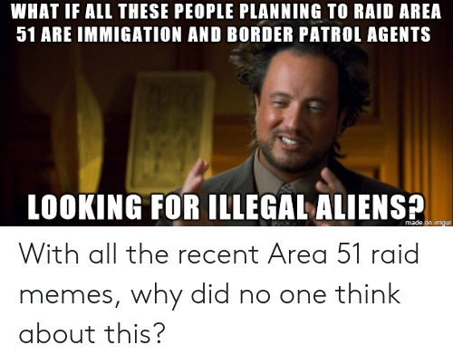 Memes, Aliens, and Imgur: WHAT IF ALL THESE PEOPLE PLANNING TO RAID AREA  51 ARE IMMIGATION AND BORDER PATROL AGENTS  LOOKING FOR ILLEGAL ALIENS  made on imgur With all the recent Area 51 raid memes, why did no one think about this?