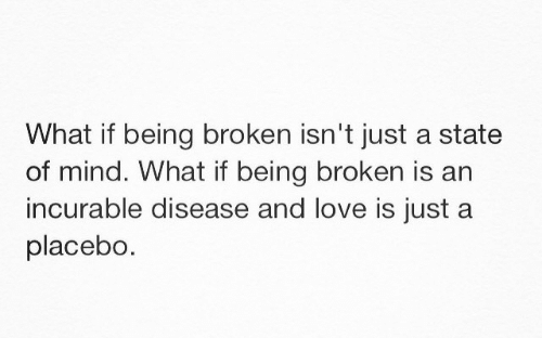 Love, Mind, and Placebo: What if being broken isn't just a state  of mind. What if being broken is an  incurable disease and love is just a  placebo.