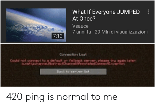 Reddit, Lost, and Jumped: What If Everyone JUMPED  At Once?  Vsauce  7 anni fa 29 MIn di visualizzazioni  7:13  Conneotion Lost  rver please tru apsin lafer  Could not connect to a defaut on fallback  lanattyohannel.nbstractchannelinnotatedconneottxoeption  Back to server list 420 ping is normal to me