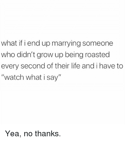 "Life, Memes, and Watch: what if i end up marrying someone  who didn't grow up being roasted  every second of their life and i have to  ""watch what i say"" Yea, no thanks."