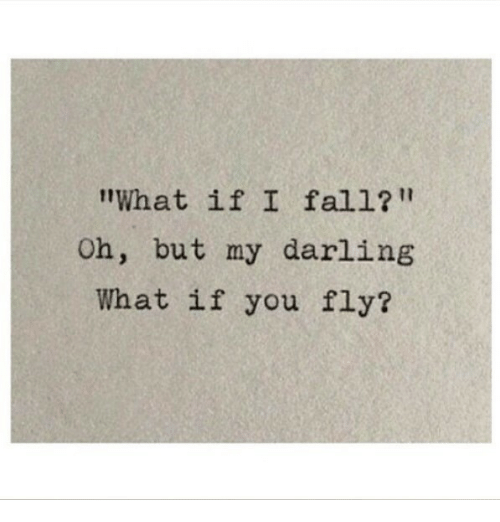 """Fall, Fly, and Darling: What if I fall?""""  Oh, but my darling  What if you fly?"""