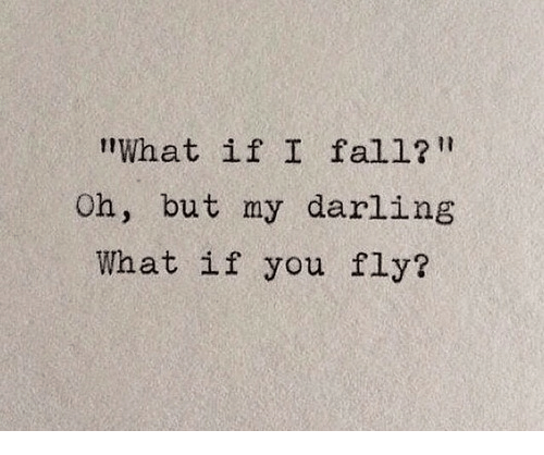"""Fall, Fly, and Darling: """"What if I fall?  Oh, but my darling  What if you fly?"""