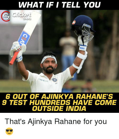 comely: WHAT IF I TELL YOU  Cricket  BAS  6 OUT OF AJINKYA RAHANE'S  9 TEST HUNDREDS HAVE COME  OUTSIDE INDIA That's Ajinkya Rahane for you 😎