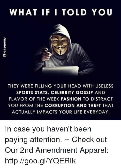 celebrity gossip: WHAT IF I TOLD YO U  3  THEY WERE FILLING YOUR HEAD WITH USELESS  SPORTS STATS, CELEBRITY GOSSIP AND  FLAVOR OF THE WEEK FASHION TO DISTRACT  YOU FROM THE CORRUPTION AND THEFT THAT  ACTUALLY IMPACTS YOUR LIFE EVERYDAY In case you haven't been paying attention. -- Check out Our 2nd Amendment Apparel: http://goo.gl/YQERIk